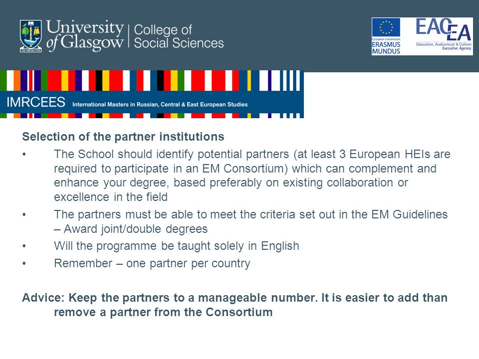 Selection of the partner institutions The School should identify potential partners (at least 3 European HEIs are required to participate in an EM Consortium) which can complement and enhance your degree, based preferably on existing collaboration or excellence in the field The partners must be able to meet the criteria set out in the EM Guidelines – Award joint/double degrees Will the programme be taught solely in English Remember – one partner per country Advice: Keep the partners to a manageable number.
