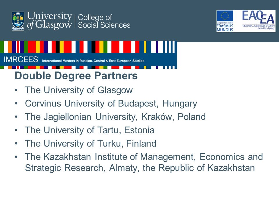 Double Degree Partners The University of Glasgow Corvinus University of Budapest, Hungary The Jagiellonian University, Kraków, Poland The University of Tartu, Estonia The University of Turku, Finland The Kazakhstan Institute of Management, Economics and Strategic Research, Almaty, the Republic of Kazakhstan
