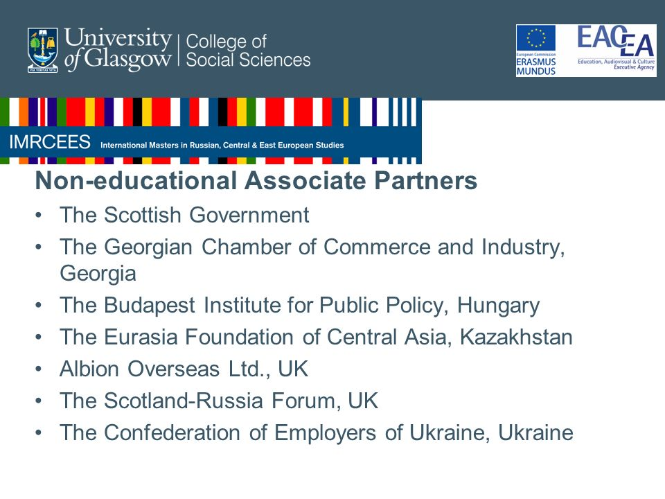 Non-educational Associate Partners The Scottish Government The Georgian Chamber of Commerce and Industry, Georgia The Budapest Institute for Public Policy, Hungary The Eurasia Foundation of Central Asia, Kazakhstan Albion Overseas Ltd., UK The Scotland-Russia Forum, UK The Confederation of Employers of Ukraine, Ukraine