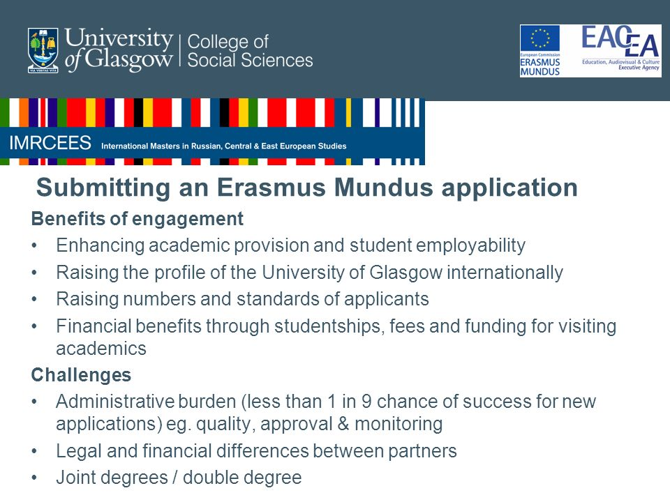 Submitting an Erasmus Mundus application Benefits of engagement Enhancing academic provision and student employability Raising the profile of the University of Glasgow internationally Raising numbers and standards of applicants Financial benefits through studentships, fees and funding for visiting academics Challenges Administrative burden (less than 1 in 9 chance of success for new applications) eg.