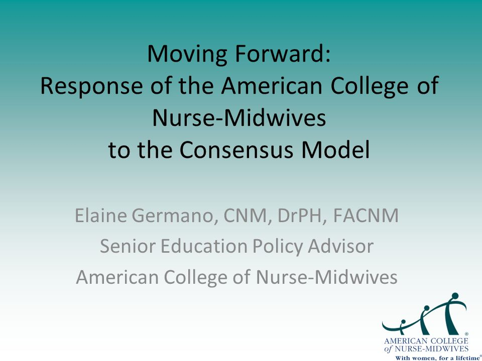 Moving Forward: Response of the American College of Nurse-Midwives to the Consensus Model Elaine Germano, CNM, DrPH, FACNM Senior Education Policy Advisor American College of Nurse-Midwives
