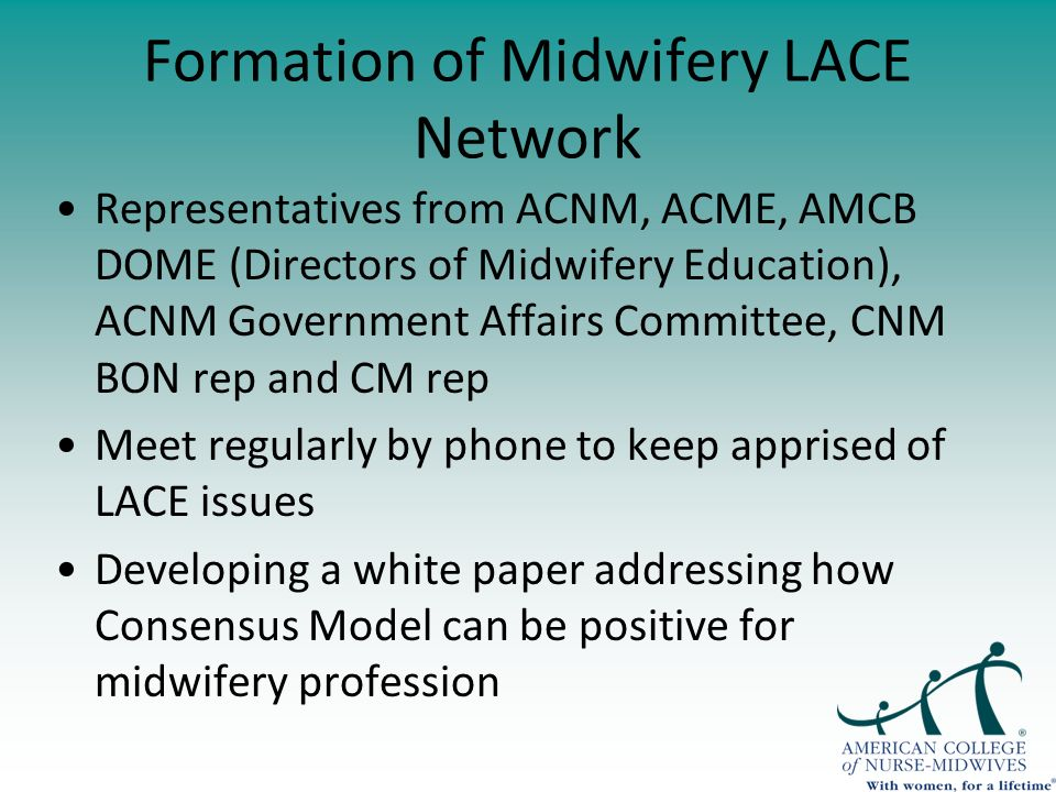 Formation of Midwifery LACE Network Representatives from ACNM, ACME, AMCB DOME (Directors of Midwifery Education), ACNM Government Affairs Committee, CNM BON rep and CM rep Meet regularly by phone to keep apprised of LACE issues Developing a white paper addressing how Consensus Model can be positive for midwifery profession