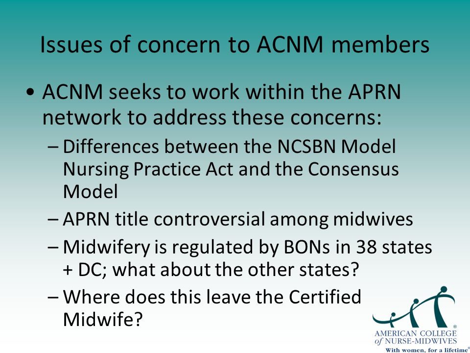 Issues of concern to ACNM members ACNM seeks to work within the APRN network to address these concerns: –Differences between the NCSBN Model Nursing Practice Act and the Consensus Model –APRN title controversial among midwives –Midwifery is regulated by BONs in 38 states + DC; what about the other states.