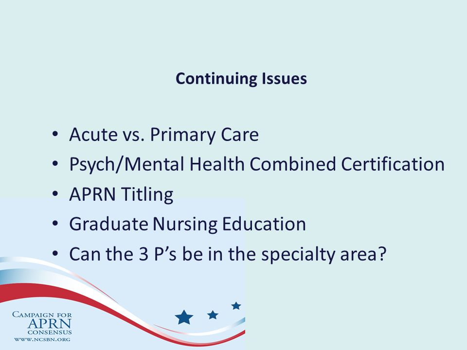 Continuing Issues Acute vs. Primary Care Psych/Mental Health Combined Certification APRN Titling Graduate Nursing Education Can the 3 Ps be in the spe