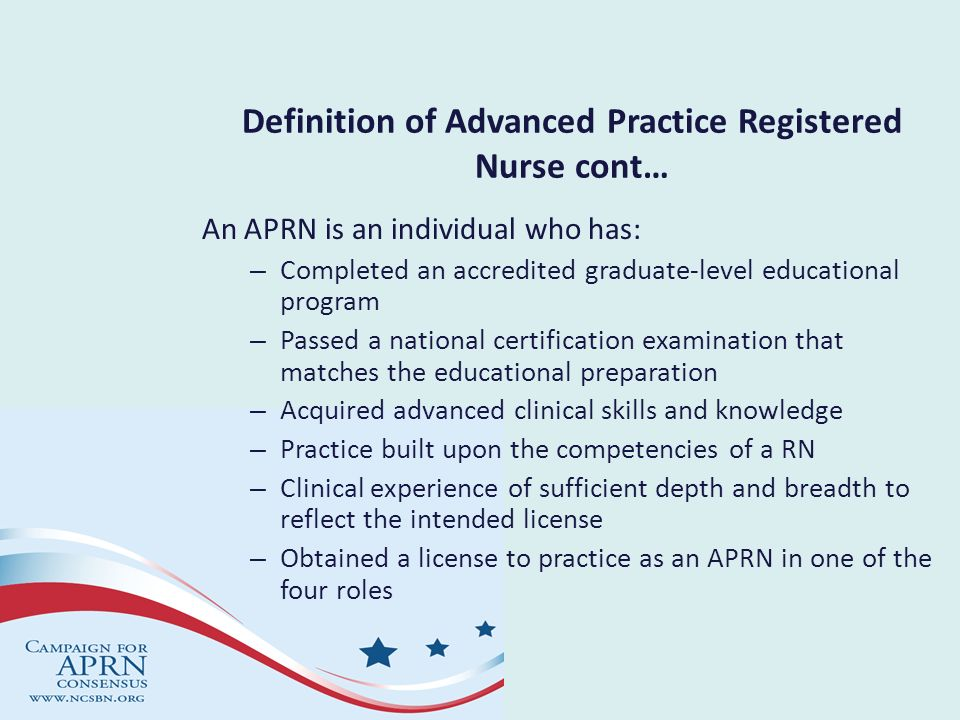 Definition of Advanced Practice Registered Nurse cont… An APRN is an individual who has: – Completed an accredited graduate-level educational program