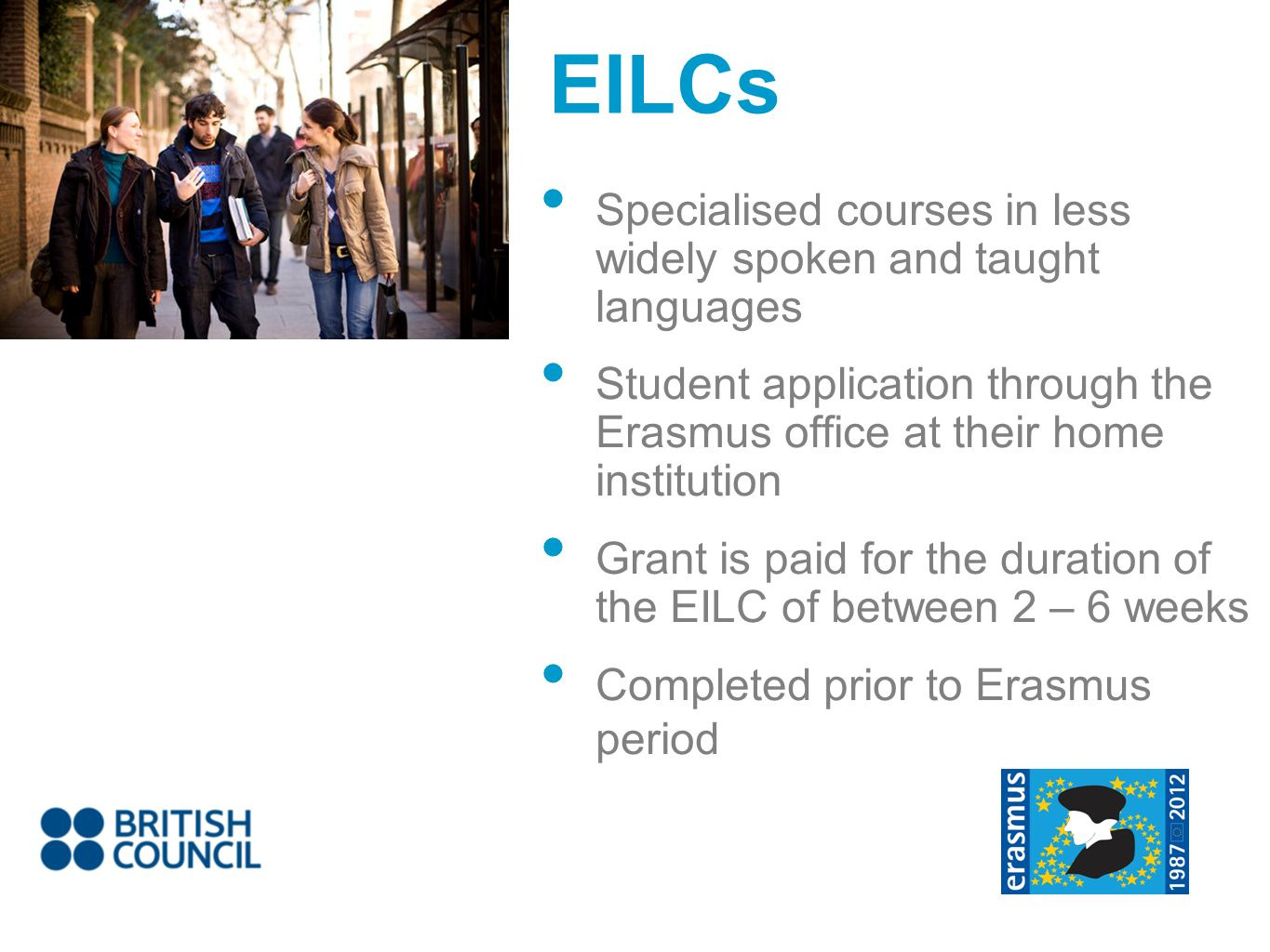 EILCs Specialised courses in less widely spoken and taught languages Student application through the Erasmus office at their home institution Grant is paid for the duration of the EILC of between 2 – 6 weeks Completed prior to Erasmus period