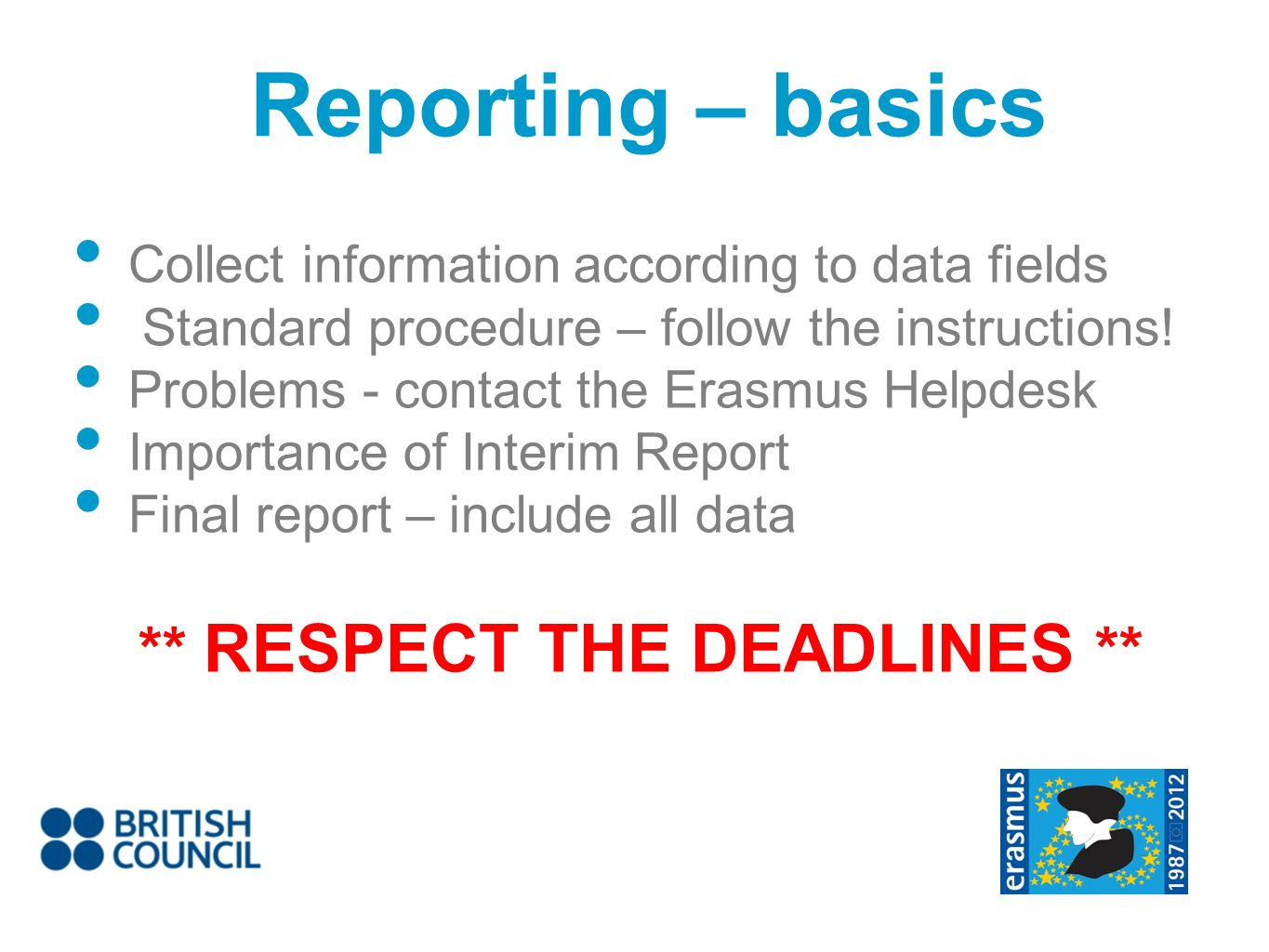 Reporting – basics Collect information according to data fields Standard procedure – follow the instructions! Problems - contact the Erasmus Helpdesk