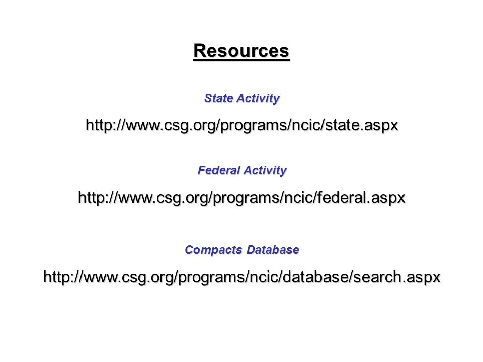 Resources State Activity http://www.csg.org/programs/ncic/state.aspx Federal Activity http://www.csg.org/programs/ncic/federal.aspx Compacts Database http://www.csg.org/programs/ncic/database/search.aspx