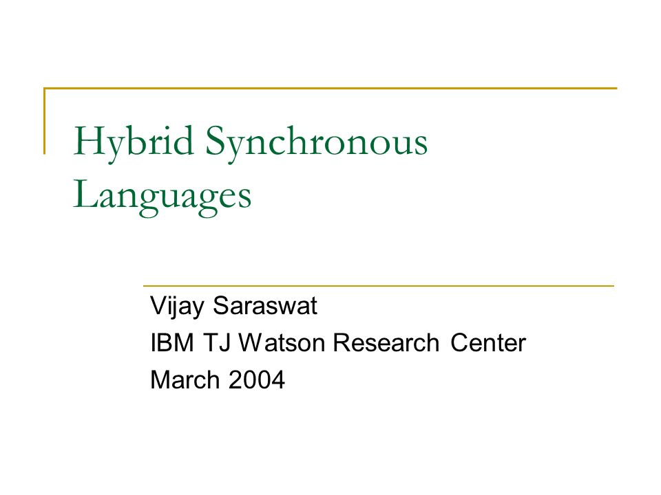 Hybrid Synchronous Languages Vijay Saraswat IBM TJ Watson Research Center March 2004
