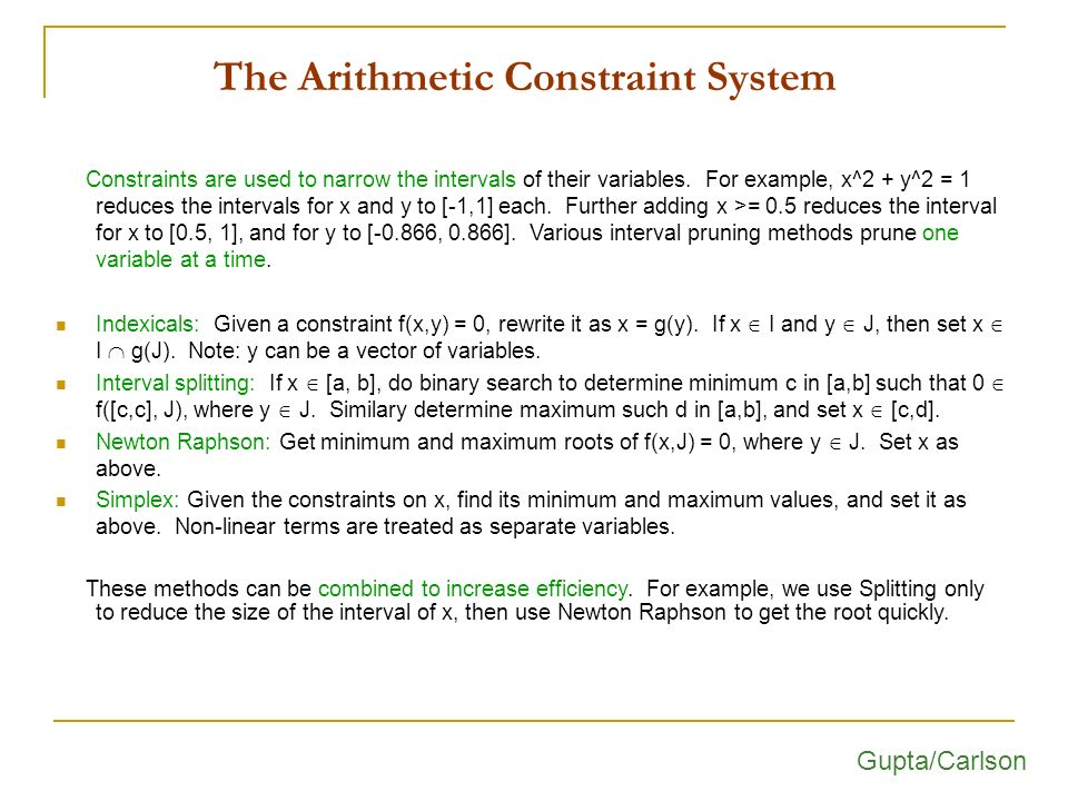 The Arithmetic Constraint System Constraints are used to narrow the intervals of their variables. For example, x^2 + y^2 = 1 reduces the intervals for
