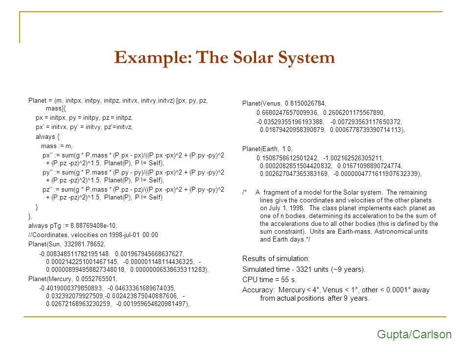 Example: The Solar System Planet = (m, initpx, initpy, initpz, initvx, initvy,initvz) [px, py, pz, mass]{ px = initpx, py = initpy, pz = initpz, px = initvx, py = initvy, pz =initvz, always { mass := m, px := sum(g * P.mass * (P.px - px)/((P.px -px)^2 + (P.py -py)^2 + (P.pz -pz)^2)^1.5, Planet(P), P != Self), py := sum(g * P.mass * (P.py - py)/((P.px -px)^2 + (P.py -py)^2 + (P.pz -pz)^2)^1.5, Planet(P), P != Self), pz := sum(g * P.mass * (P.pz - pz)/((P.px -px)^2 + (P.py -py)^2 + (P.pz -pz)^2)^1.5, Planet(P), P != Self) } }, always pTg := 8.88769408e-10, //Coordinates, velocities on 1998-jul-01 00:00 Planet(Sun, 332981.78652, -0.008348511782195148, 0.001967945668637627, 0.0002142251001467145, -0.000001148114436325, - 0.000008994958827348018, 0.00000006538635311283), Planet(Mercury, 0.0552765501, -0.4019000379850893, -0.04633361689674035, 0.032392079927509,-0.002423875040887606, - 0.02672168963230259, -0.001959654820981497), Planet(Venus, 0.8150026784, 0.6680247657009936, 0.2606201175567890, -0.03529355196193388, -0.007293563117650372, 0.01879420958390879, 0.0006778739390714113), Planet(Earth, 1.0, 0.1508758612501242, -1.002162526305211, 0.0002082851504420832, 0.01671098890724774, 0.002627047365383169, -0.0000004771611907632339), /* A fragment of a model for the Solar system.