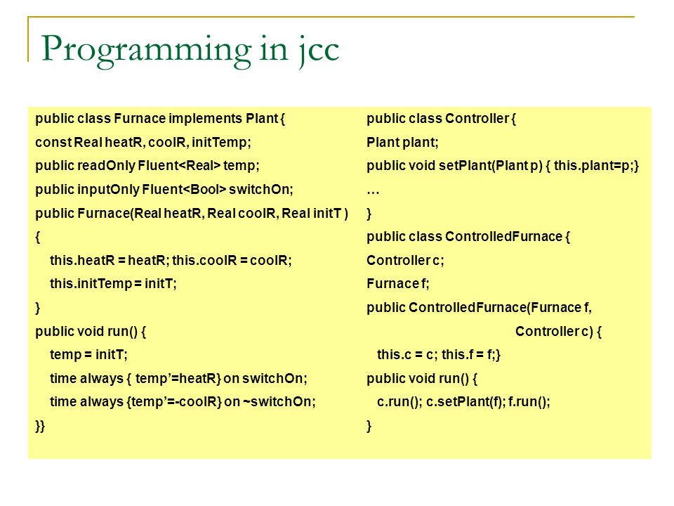 Programming in jcc public class Furnace implements Plant { const Real heatR, coolR, initTemp; public readOnly Fluent temp; public inputOnly Fluent swi