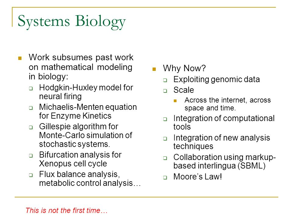 Systems Biology Work subsumes past work on mathematical modeling in biology: Hodgkin-Huxley model for neural firing Michaelis-Menten equation for Enzy