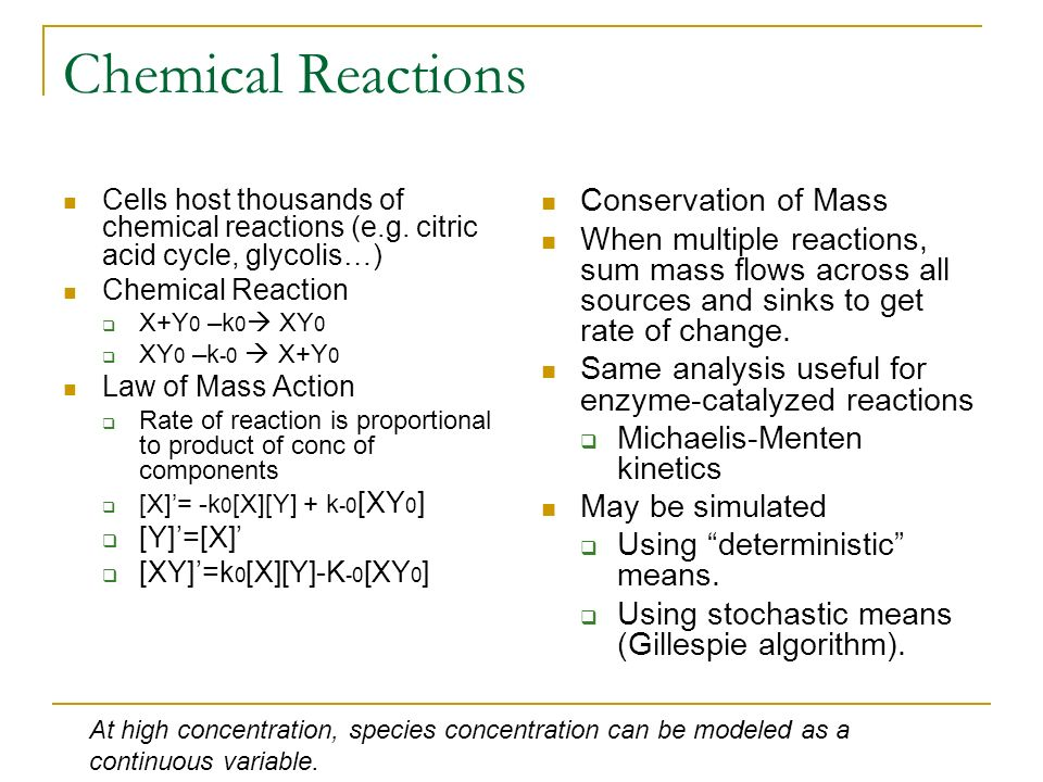 Chemical Reactions Cells host thousands of chemical reactions (e.g. citric acid cycle, glycolis…) Chemical Reaction X+Y 0 –k 0 XY 0 XY 0 –k -0 X+Y 0 L
