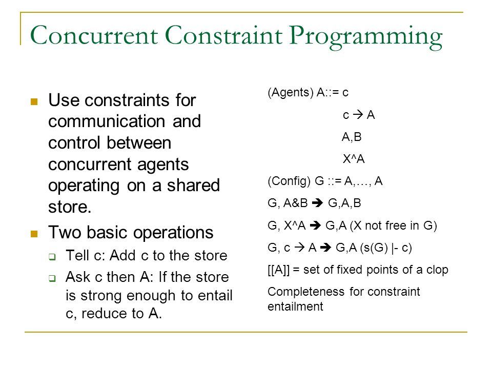 Concurrent Constraint Programming Use constraints for communication and control between concurrent agents operating on a shared store. Two basic opera