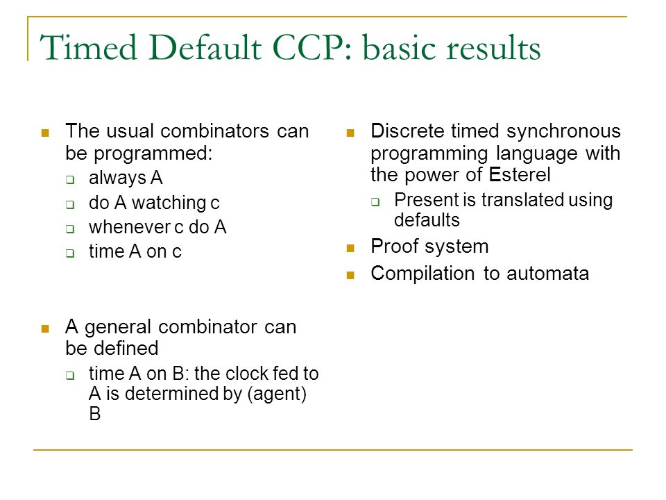 Timed Default CCP: basic results The usual combinators can be programmed: always A do A watching c whenever c do A time A on c A general combinator ca