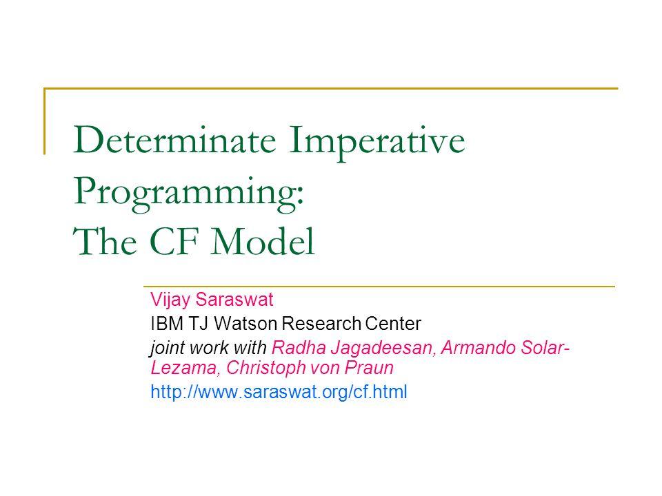 Determinate Imperative Programming: The CF Model Vijay Saraswat IBM TJ Watson Research Center joint work with Radha Jagadeesan, Armando Solar- Lezama, Christoph von Praun http://www.saraswat.org/cf.html