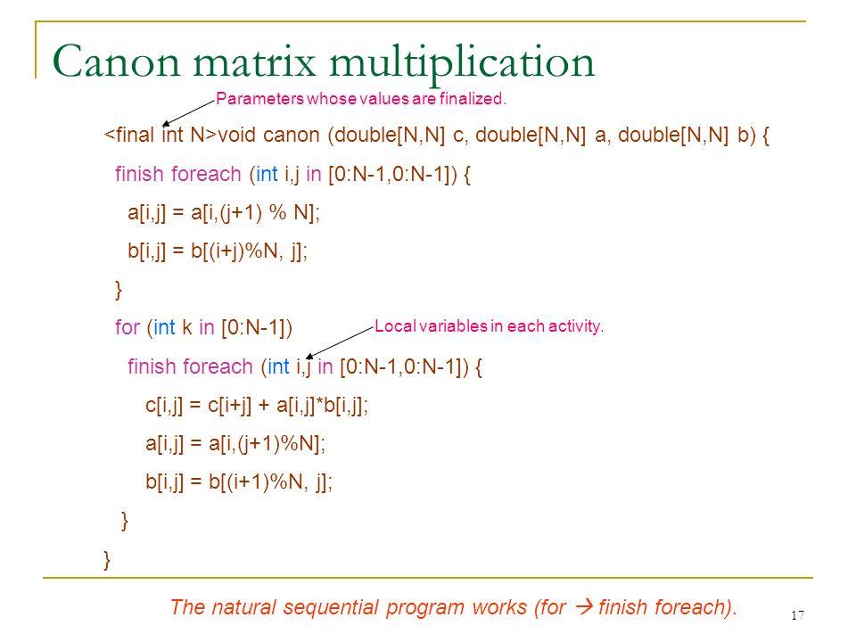 17 Canon matrix multiplication void canon (double[N,N] c, double[N,N] a, double[N,N] b) { finish foreach (int i,j in [0:N-1,0:N-1]) { a[i,j] = a[i,(j+1) % N]; b[i,j] = b[(i+j)%N, j]; } for (int k in [0:N-1]) finish foreach (int i,j in [0:N-1,0:N-1]) { c[i,j] = c[i+j] + a[i,j]*b[i,j]; a[i,j] = a[i,(j+1)%N]; b[i,j] = b[(i+1)%N, j]; } Local variables in each activity.