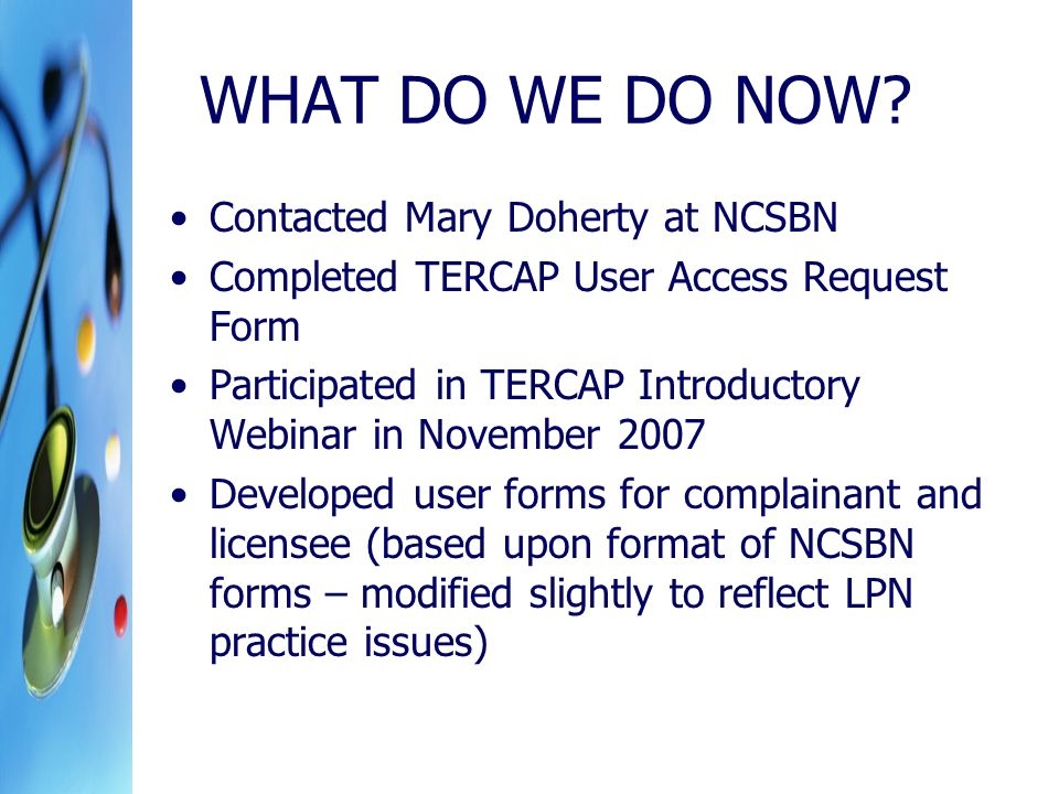 WHAT DO WE DO NOW? Contacted Mary Doherty at NCSBN Completed TERCAP User Access Request Form Participated in TERCAP Introductory Webinar in November 2