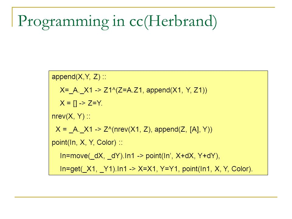 Programming in cc(Herbrand) append(X,Y, Z) :: X=_A._X1 -> Z1^(Z=A.Z1, append(X1, Y, Z1)) X = [] -> Z=Y. nrev(X, Y) :: X = _A._X1 -> Z^(nrev(X1, Z), ap