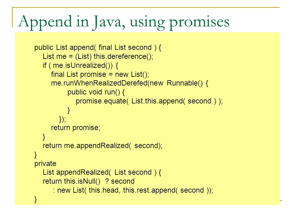 Append in Java, using promises public List append( final List second ) { List me = (List) this.dereference(); if ( me.isUnrealized()) { final List promise = new List(); me.runWhenRealizedDerefed(new Runnable() { public void run() { promise.equate( List.this.append( second ) ); } }); return promise; } return me.appendRealized( second); } private List appendRealized( List second ) { return this.isNull() .