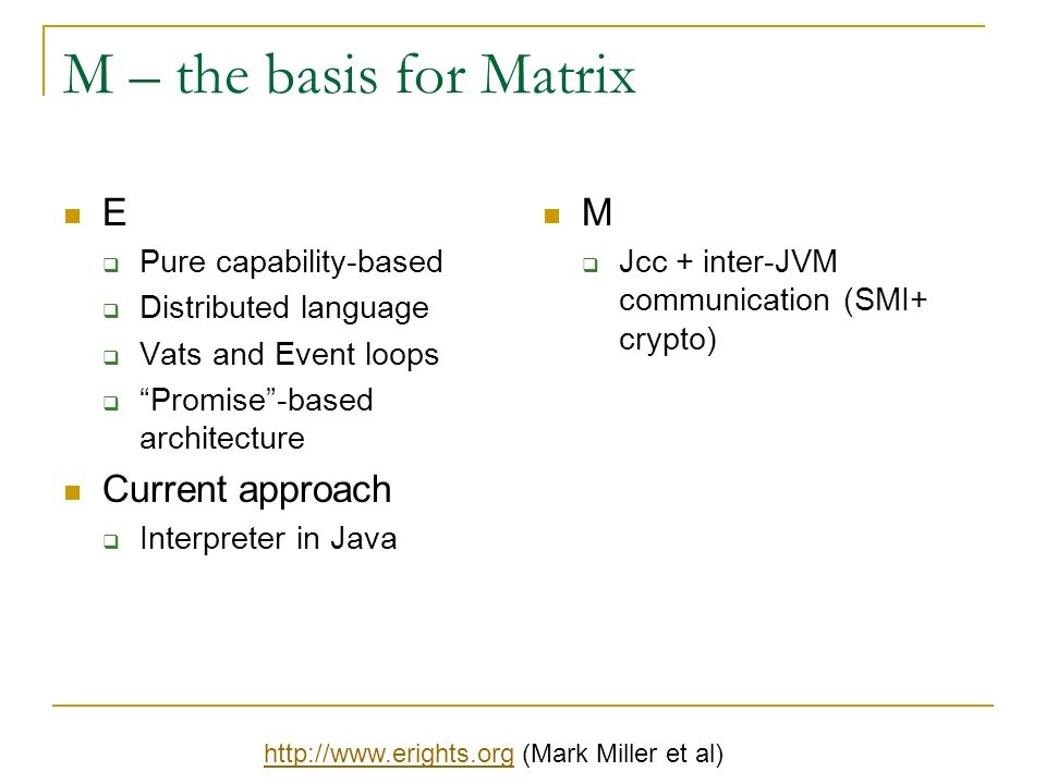 M – the basis for Matrix E Pure capability-based Distributed language Vats and Event loops Promise-based architecture Current approach Interpreter in Java M Jcc + inter-JVM communication (SMI+ crypto) http://www.erights.orghttp://www.erights.org (Mark Miller et al)