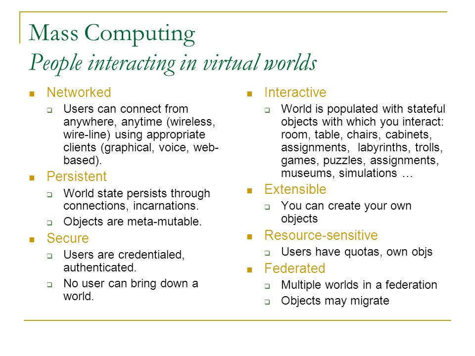 Mass Computing People interacting in virtual worlds Networked Users can connect from anywhere, anytime (wireless, wire-line) using appropriate clients (graphical, voice, web- based).