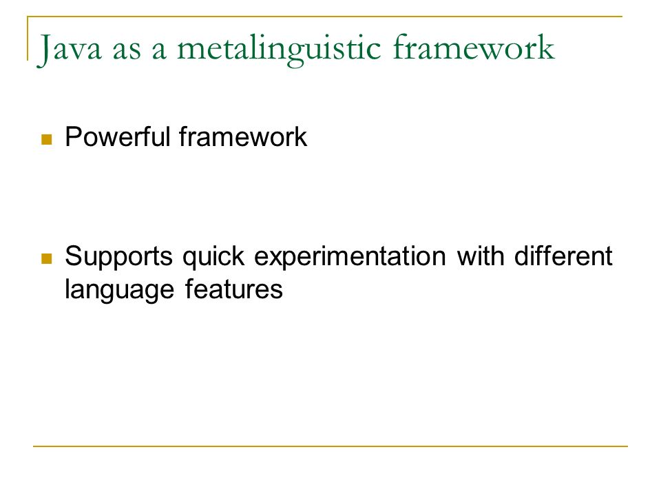Java as a metalinguistic framework Powerful framework Supports quick experimentation with different language features
