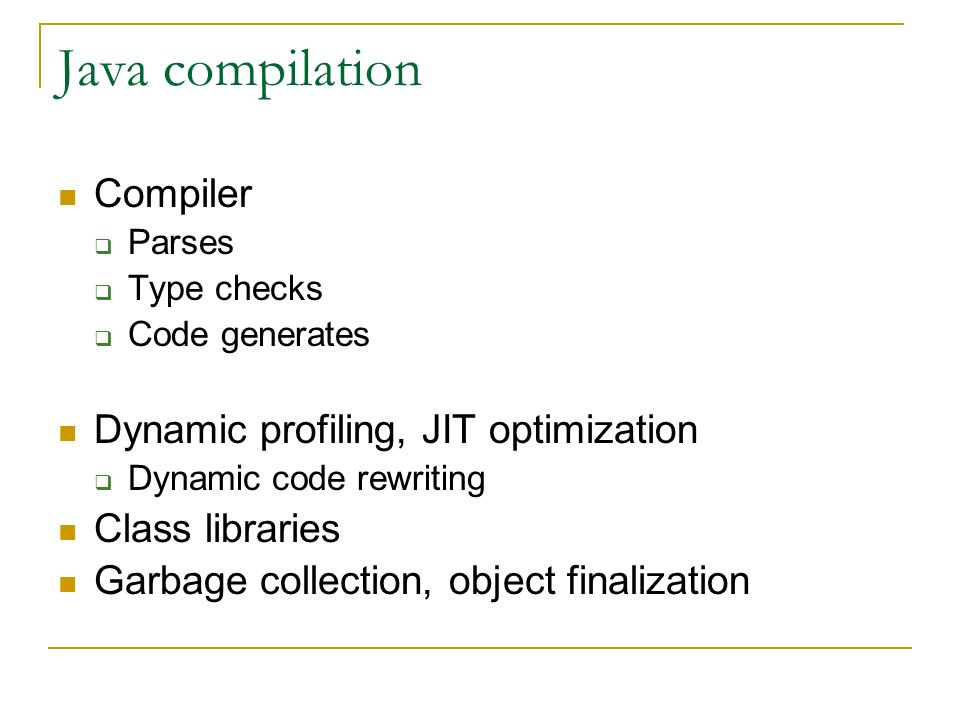 Java compilation Compiler Parses Type checks Code generates Dynamic profiling, JIT optimization Dynamic code rewriting Class libraries Garbage collection, object finalization