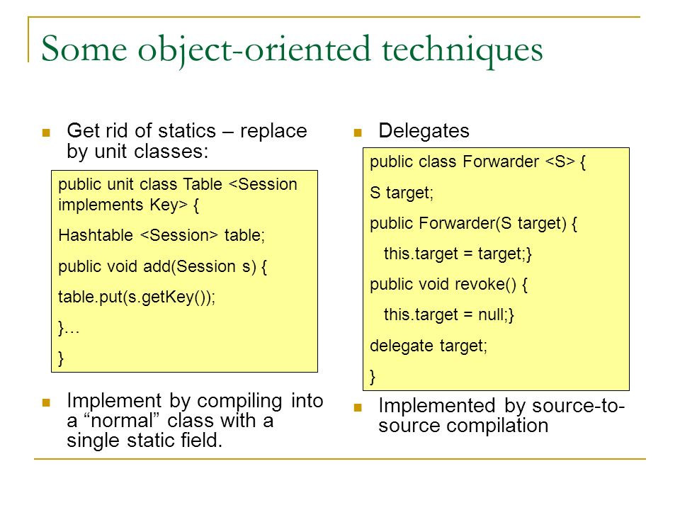 Some object-oriented techniques Get rid of statics – replace by unit classes: Implement by compiling into a normal class with a single static field.