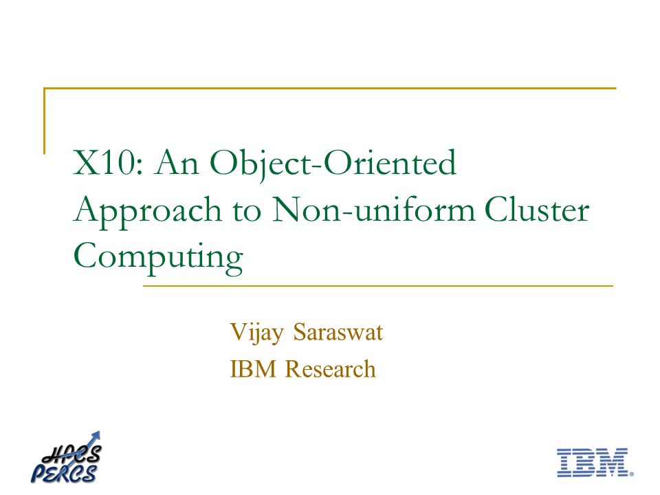 X10: An Object-Oriented Approach to Non-uniform Cluster Computing Vijay Saraswat IBM Research