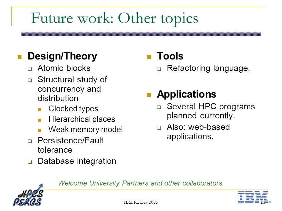 July 23, 2003 IBM PL Day 2005 21 Future work: Other topics Design/Theory Atomic blocks Structural study of concurrency and distribution Clocked types Hierarchical places Weak memory model Persistence/Fault tolerance Database integration Tools Refactoring language.