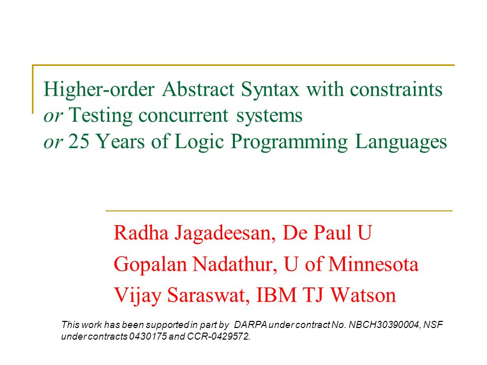 Higher-order Abstract Syntax with constraints or Testing concurrent systems or 25 Years of Logic Programming Languages Radha Jagadeesan, De Paul U Gopalan Nadathur, U of Minnesota Vijay Saraswat, IBM TJ Watson This work has been supported in part by DARPA under contract No.