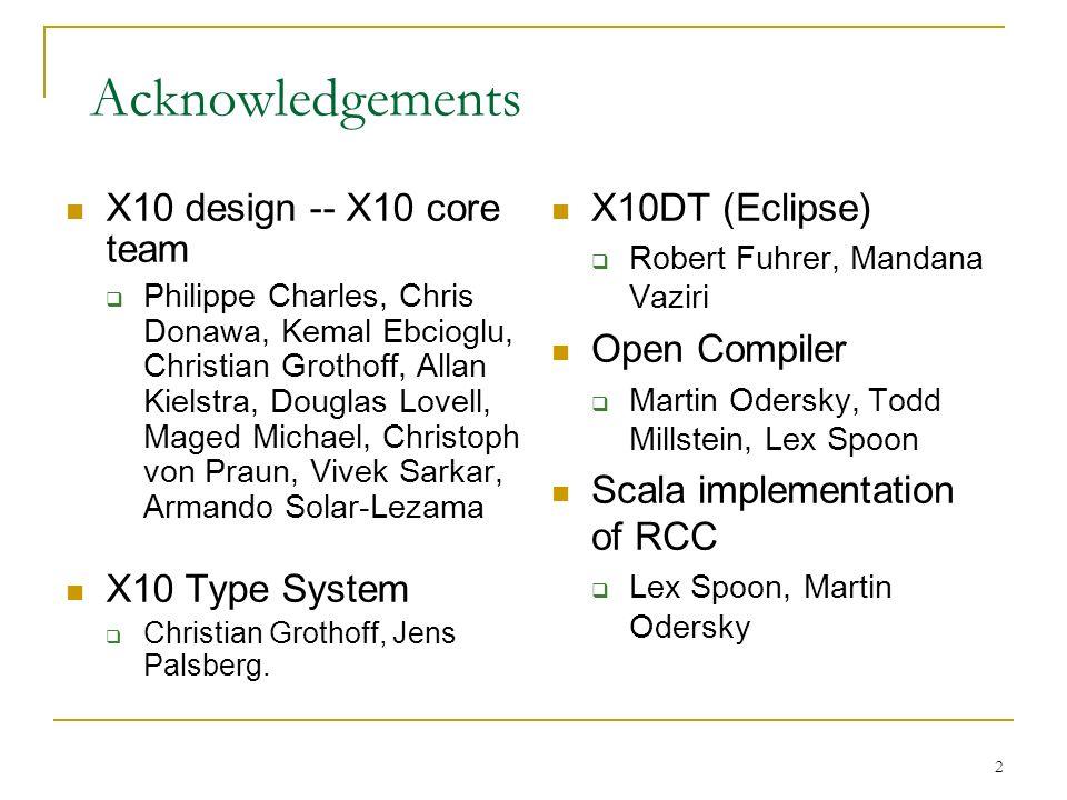 2 Acknowledgements X10 design -- X10 core team Philippe Charles, Chris Donawa, Kemal Ebcioglu, Christian Grothoff, Allan Kielstra, Douglas Lovell, Mag
