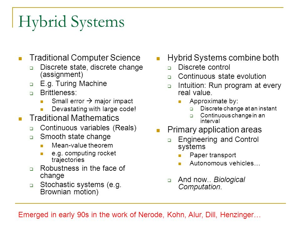 Hybrid Systems Traditional Computer Science Discrete state, discrete change (assignment) E.g.