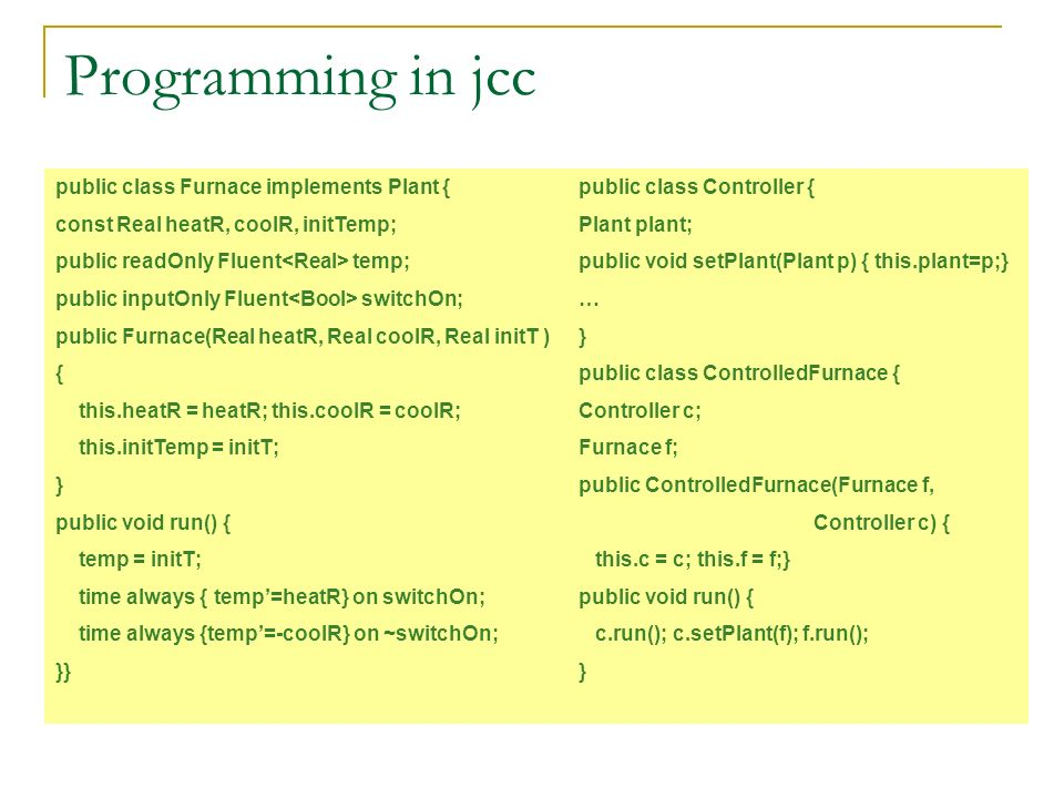 Programming in jcc public class Furnace implements Plant { const Real heatR, coolR, initTemp; public readOnly Fluent temp; public inputOnly Fluent switchOn; public Furnace(Real heatR, Real coolR, Real initT ) { this.heatR = heatR; this.coolR = coolR; this.initTemp = initT; } public void run() { temp = initT; time always { temp=heatR} on switchOn; time always {temp=-coolR} on ~switchOn; }} public class Controller { Plant plant; public void setPlant(Plant p) { this.plant=p;} … } public class ControlledFurnace { Controller c; Furnace f; public ControlledFurnace(Furnace f, Controller c) { this.c = c; this.f = f;} public void run() { c.run(); c.setPlant(f); f.run(); }