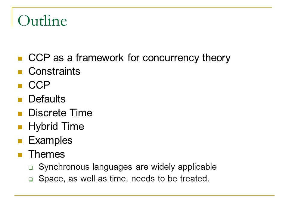 Outline CCP as a framework for concurrency theory Constraints CCP Defaults Discrete Time Hybrid Time Examples Themes Synchronous languages are widely applicable Space, as well as time, needs to be treated.