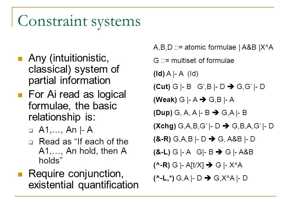 Constraint systems Any (intuitionistic, classical) system of partial information For Ai read as logical formulae, the basic relationship is: A1,…, An |- A Read as If each of the A1,…, An hold, then A holds Require conjunction, existential quantification A,B,D ::= atomic formulae | A&B |X^A G ::= multiset of formulae (Id) A |- A (Id) (Cut) G |- B G,B |- D G,G |- D (Weak) G |- A G,B |- A (Dup) G, A, A |- B G,A |- B (Xchg) G,A,B,G |- D G,B,A,G |- D (&-R) G,A,B |- D G, A&B |- D (&-L) G |- A G|- B G |- A&B (^-R) G |- A[t/X] G |- X^A (^-L,*) G,A |- D G,X^A |- D