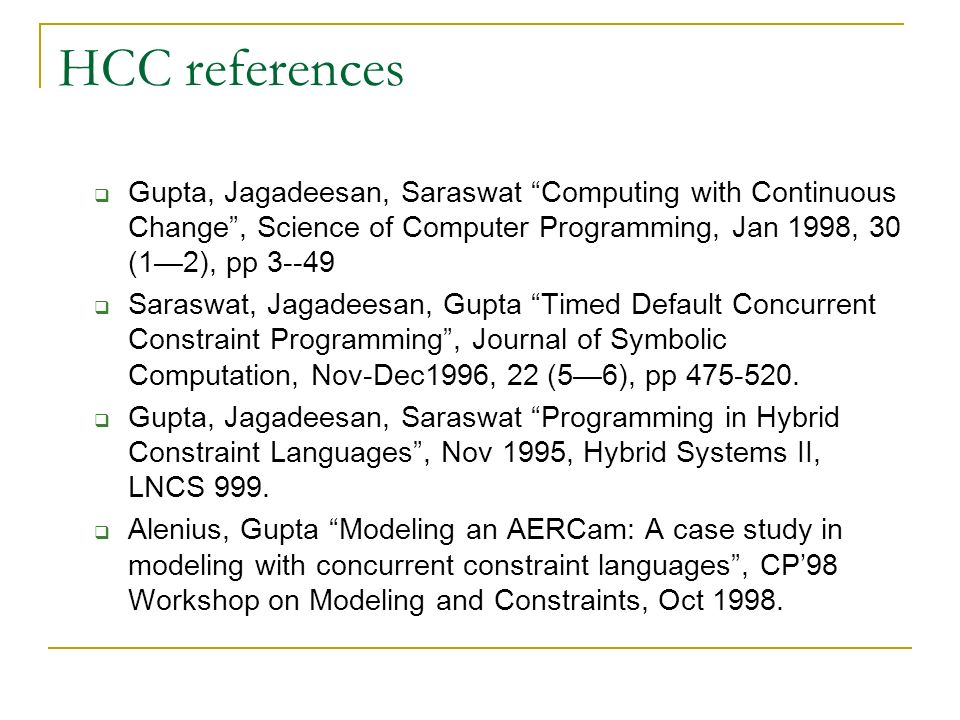 HCC references Gupta, Jagadeesan, Saraswat Computing with Continuous Change, Science of Computer Programming, Jan 1998, 30 (12), pp Saraswat, Jagadeesan, Gupta Timed Default Concurrent Constraint Programming, Journal of Symbolic Computation, Nov-Dec1996, 22 (56), pp