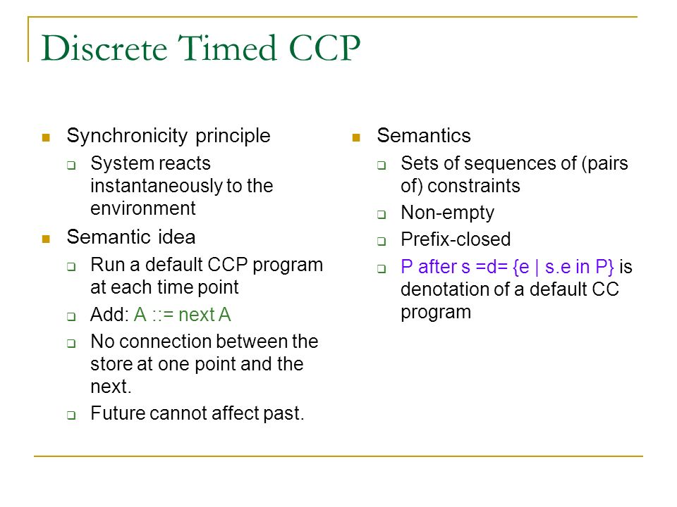 Discrete Timed CCP Synchronicity principle System reacts instantaneously to the environment Semantic idea Run a default CCP program at each time point Add: A ::= next A No connection between the store at one point and the next.