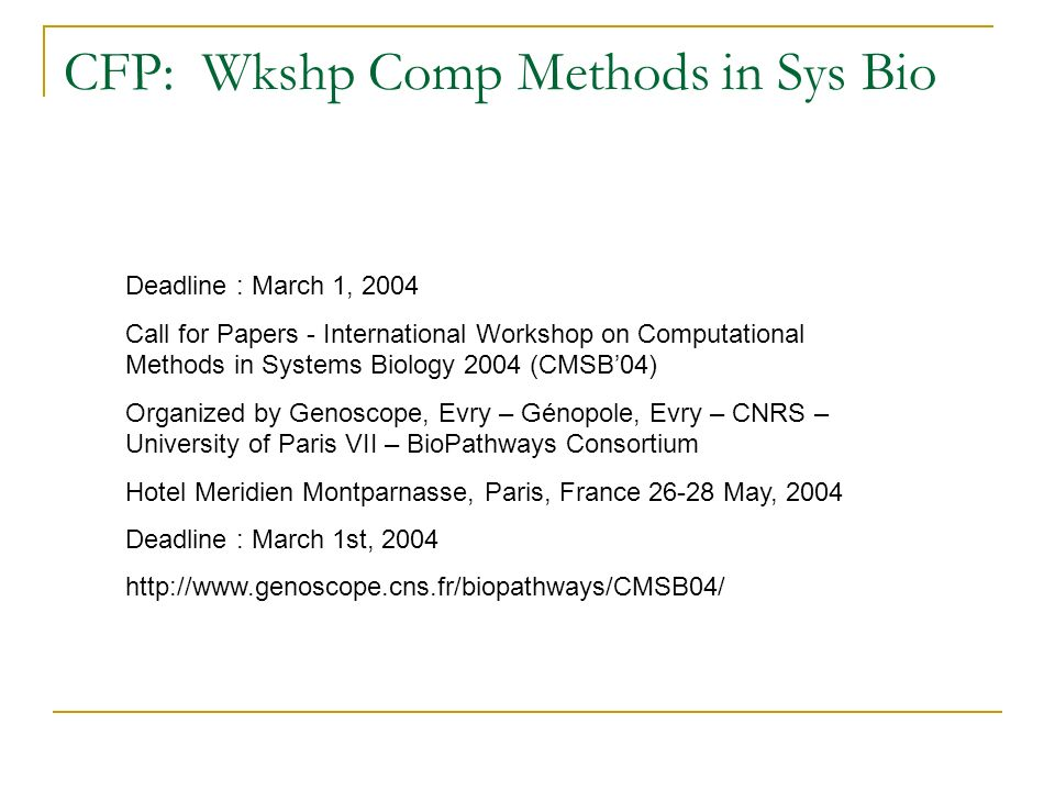 CFP: Wkshp Comp Methods in Sys Bio Deadline : March 1, 2004 Call for Papers - International Workshop on Computational Methods in Systems Biology 2004 (CMSB04) Organized by Genoscope, Evry – Génopole, Evry – CNRS – University of Paris VII – BioPathways Consortium Hotel Meridien Montparnasse, Paris, France 26-28 May, 2004 Deadline : March 1st, 2004 http://www.genoscope.cns.fr/biopathways/CMSB04/
