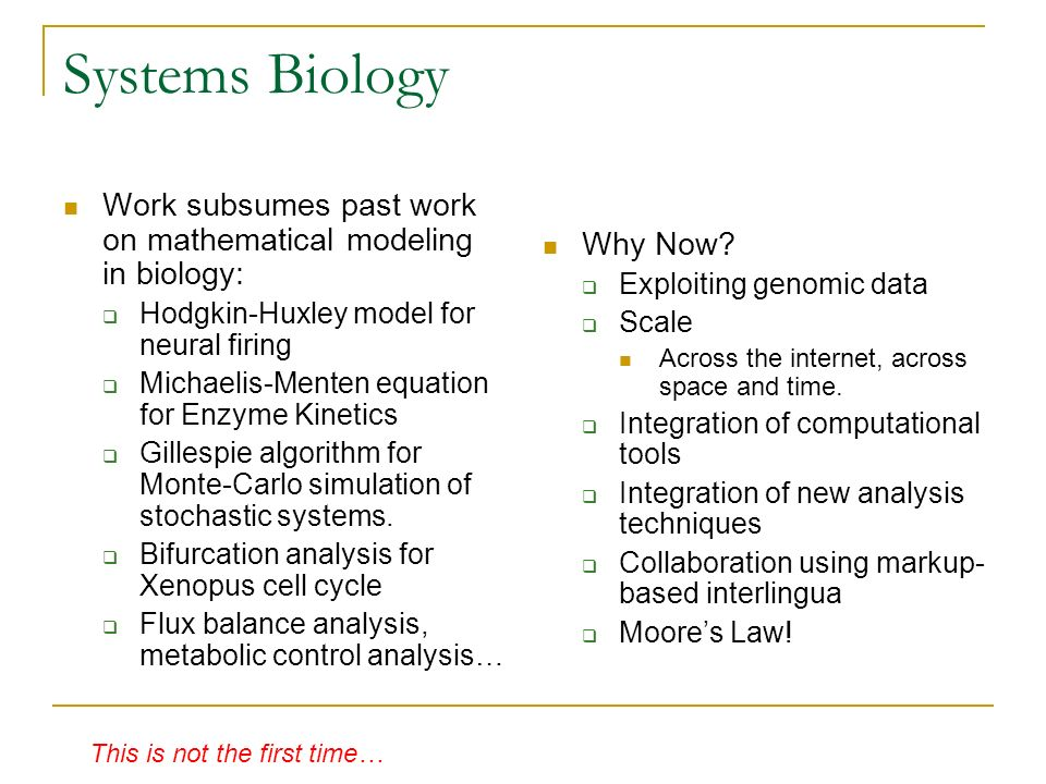 Systems Biology Work subsumes past work on mathematical modeling in biology: Hodgkin-Huxley model for neural firing Michaelis-Menten equation for Enzyme Kinetics Gillespie algorithm for Monte-Carlo simulation of stochastic systems.