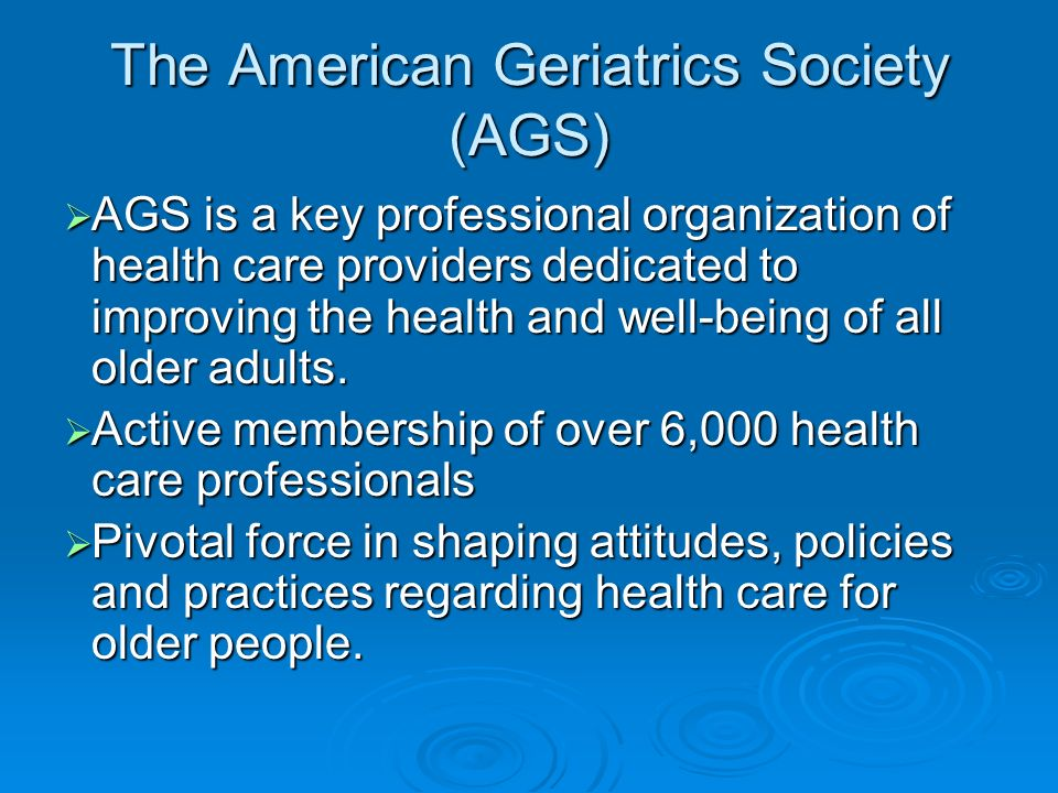 AGS Historically, the Society s membership has been only physicians but has reached out recently (1994) to increase its interdisciplinary membership and to address involvement of lay persons in the organization Historically, the Society s membership has been only physicians but has reached out recently (1994) to increase its interdisciplinary membership and to address involvement of lay persons in the organization Its current membership is comprised primarily of geriatrics health care professionals, including physicians, nurses, researchers, medical educators, pharmacists, physician assistants, social workers, physical therapists, occupational therapists, health care administrators, and others.
