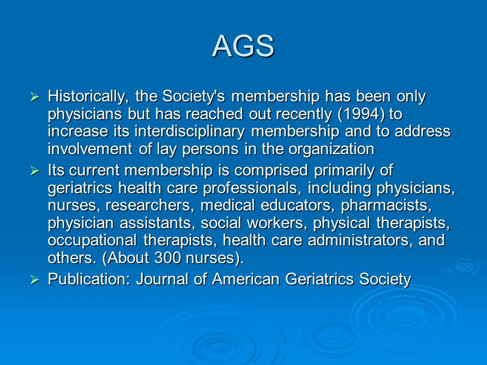 History of AGS The formation of AGS began on June 11, 1942, when a group of physicians interested in advancing medical care for older adults met to form a specialty society dedicated to geriatric medicine.