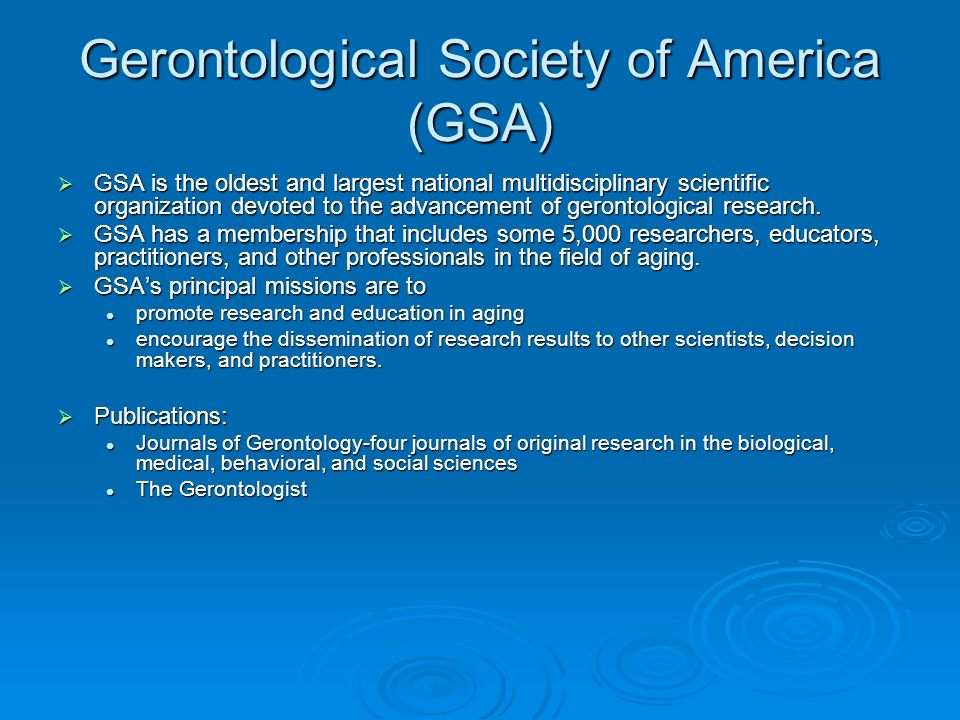 Gerontological Society of America (GSA) GSA is the oldest and largest national multidisciplinary scientific organization devoted to the advancement of gerontological research.