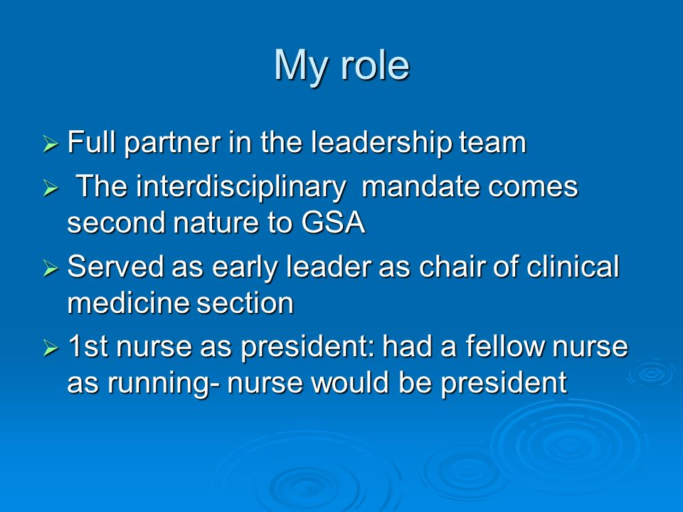 My role Full partner in the leadership team Full partner in the leadership team The interdisciplinary mandate comes second nature to GSA The interdisciplinary mandate comes second nature to GSA Served as early leader as chair of clinical medicine section Served as early leader as chair of clinical medicine section 1st nurse as president: had a fellow nurse as running- nurse would be president 1st nurse as president: had a fellow nurse as running- nurse would be president