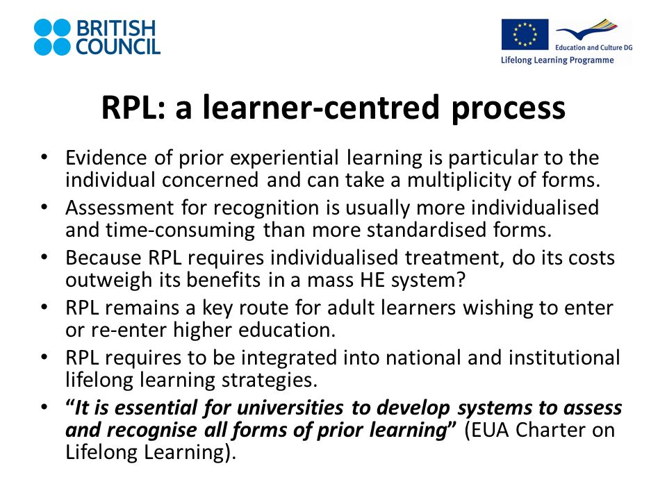 RPL: a learner-centred process Evidence of prior experiential learning is particular to the individual concerned and can take a multiplicity of forms.