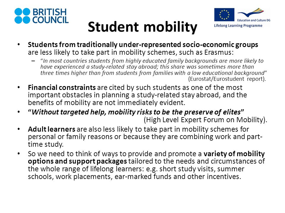 Student mobility Students from traditionally under-represented socio-economic groups are less likely to take part in mobility schemes, such as Erasmus: –In most countries students from highly educated family backgrounds are more likely to have experienced a study-related stay abroad; this share was sometimes more than three times higher than from students from families with a low educational background (Eurostat/Eurostudent report).