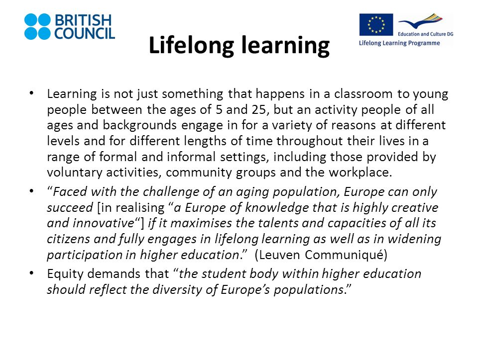 Lifelong learning Learning is not just something that happens in a classroom to young people between the ages of 5 and 25, but an activity people of all ages and backgrounds engage in for a variety of reasons at different levels and for different lengths of time throughout their lives in a range of formal and informal settings, including those provided by voluntary activities, community groups and the workplace.