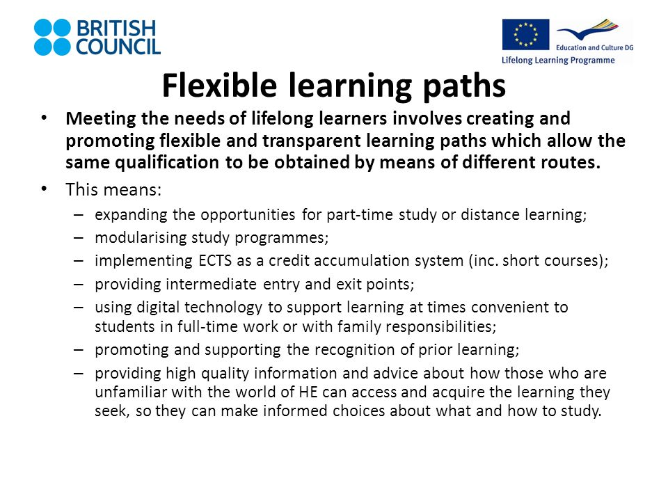 Flexible learning paths Meeting the needs of lifelong learners involves creating and promoting flexible and transparent learning paths which allow the same qualification to be obtained by means of different routes.